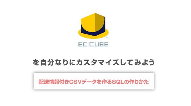 EC-CUBE 2.13.3バージョンで 配送情報付き注文データCSVを作成する方法 SQLのカスタマイズ